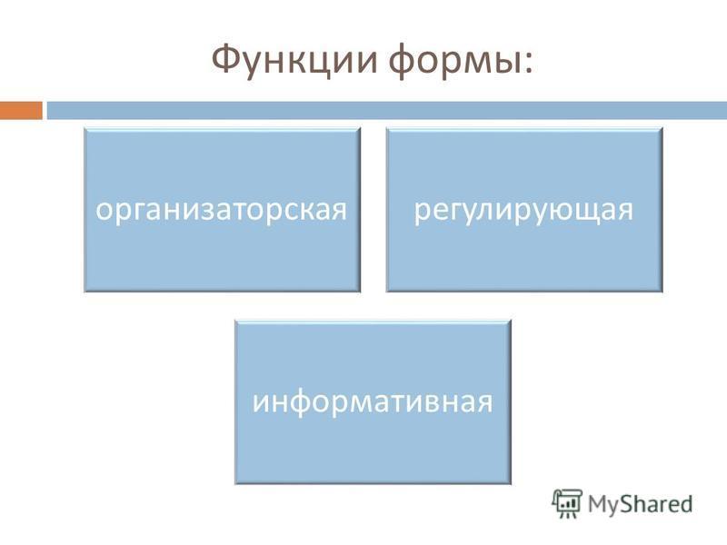 Функции формы : организаторская регулирующая информативная