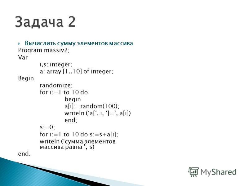 Вычислить сумму элементов массива Program massiv2; Var i,s: integer; a: array [1..10] of integer; Begin randomize; for i:=1 to 10 do begin a[i]:=random(100); writeln (a[, i, ]=, a[i]) end; s:=0; for i:=1 to 10 do s:=s+a[i]; writeln (сумма элементов м