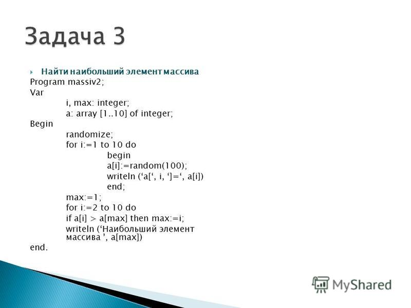 Найти наибольший элемент массива Program massiv2; Var i, max: integer; a: array [1..10] of integer; Begin randomize; for i:=1 to 10 do begin a[i]:=random(100); writeln (a[, i, ]=, a[i]) end; max:=1; for i:=2 to 10 do if a[i] > a[max] then max:=i; wri