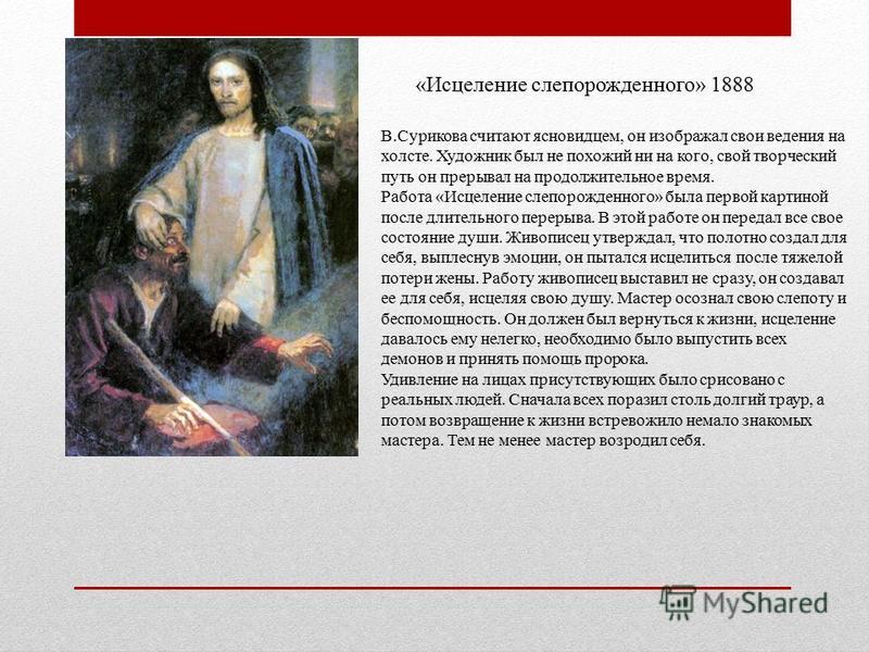«Исцеление слепорожденного» 1888 В.Сурикова считают ясновидцем, он изображал свои ведения на холсте. Художник был не похожий ни на кого, свой творческий путь он прерывал на продолжительное время. Работа «Исцеление слепорожденного» была первой картино