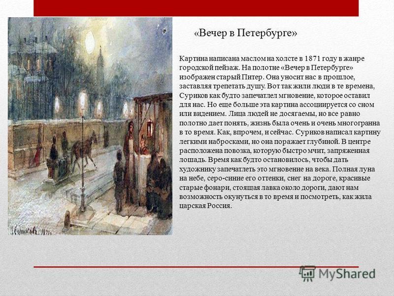 « Вечер в Петербурге» Картина написана маслом на холсте в 1871 году в жанре городской пейзаж. На полотне «Вечер в Петербурге» изображен старый Питер. Она уносит нас в прошлое, заставляя трепетать душу. Вот так жили люди в те времена, Суриков как будт