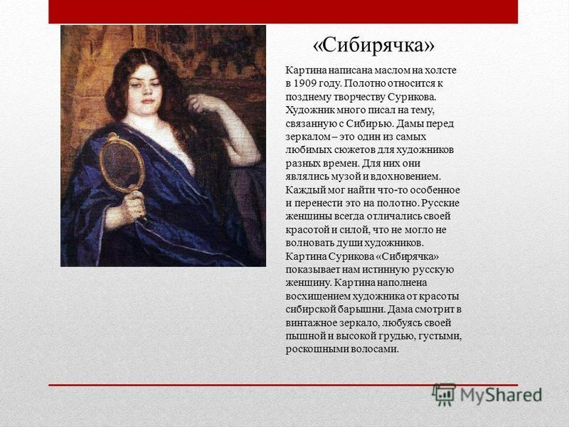 «Сибирячка» Картина написана маслом на холсте в 1909 году. Полотно относится к позднему творчеству Сурикова. Художник много писал на тему, связанную с Сибирью. Дамы перед зеркалом – это один из самых любимых сюжетов для художников разных времен. Для