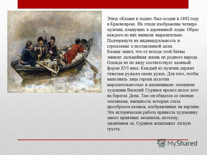 Этюд «Казаки в лодке» был создан в 1892 году в Красноярске. На этюде изображены четверо мужчин, плывущих в деревянной лодке. Образ каждого из них написан выразительно. Подчеркнута их индивидуальность и стремление к поставленной цели. Казаки знают, чт