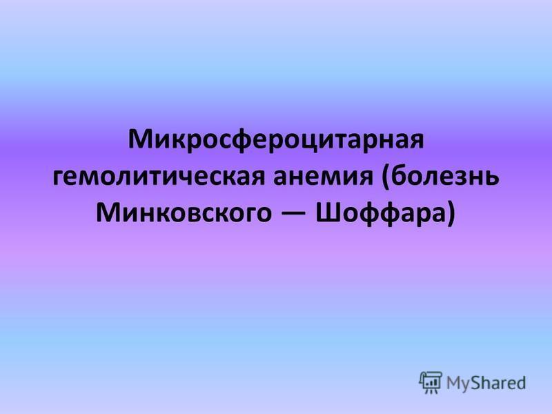 Микросфероцитарная гемолитическая анемия (болезнь Минковского Шоффара)