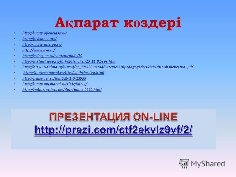 А қ парат к ө здері http://www.openclass.ru/ http://pedsovet.org/ http://www.intergu.ru/ http://www.it-n.ru/ http://rcde.g-sv.ru/content/node/30 http://distant.ioso.ru/for%20teacher/25-11-04/sps.htm http://oit.uni-dubna.ru/metod/11_12%20metod/Setevie