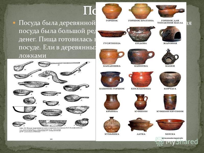 Посуда была деревянной или глиняной. Металлическая посуда была большой редкостью и стоила больших денег. Пища готовилась в русской печи в глиняной посуде. Ели в деревянных тарелках и деревянными же ложками