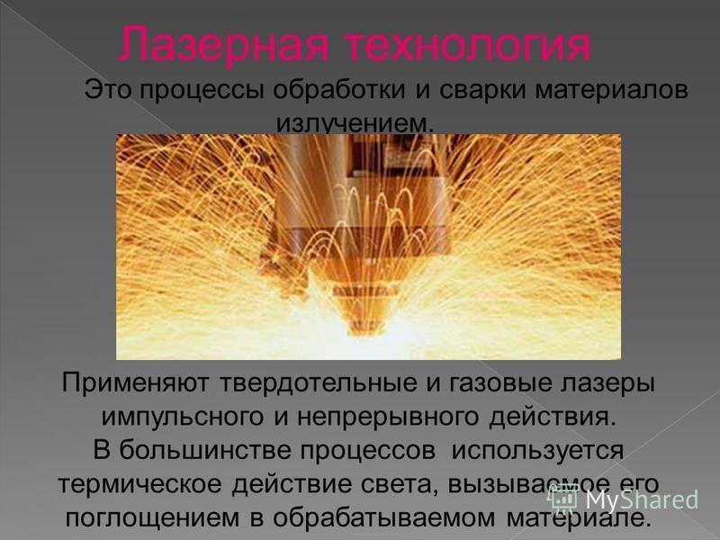 Лазерная технология Это процессы обработки и сварки материалов излучением. Применяют твердотельные и газовые лазеры импульсного и непрерывного действия. В большинстве процессов используется термическое действие света, вызываемое его поглощением в обр