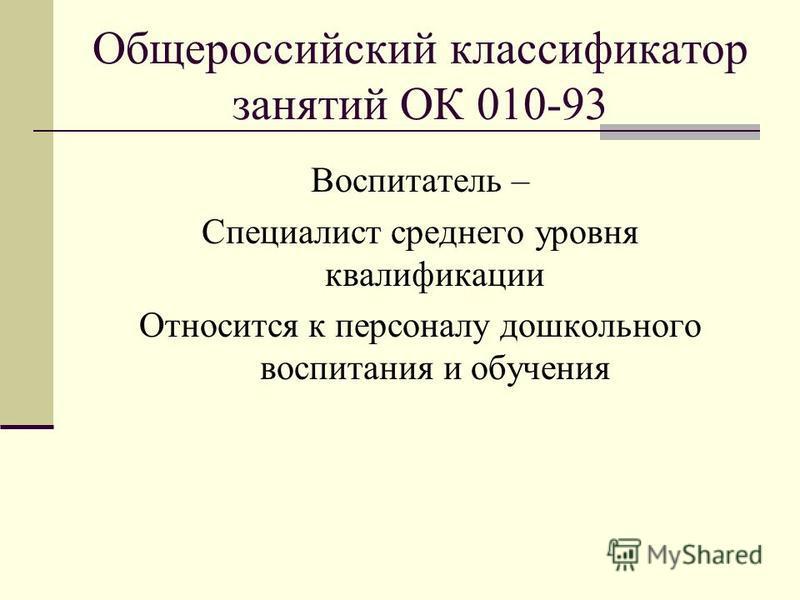 Общероссийский классификатор занятий ОК 010-93 Воспитатель – Специалист среднего уровня квалификации Относится к персоналу дошкольного воспитания и обучения
