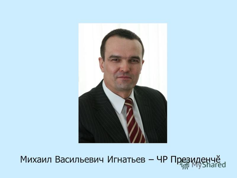 Михаил Васильевич Игнатьев – ЧР Президенчĕ