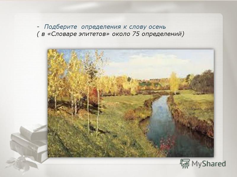 -Подберите определения к слову осень ( в «Словаре эпитетов» около 75 определений)