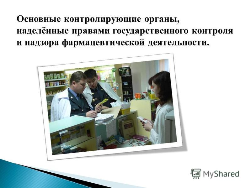 Основные контролирующие органы, наделённые правами государственного контроля и надзора фармацевтической деятельности.