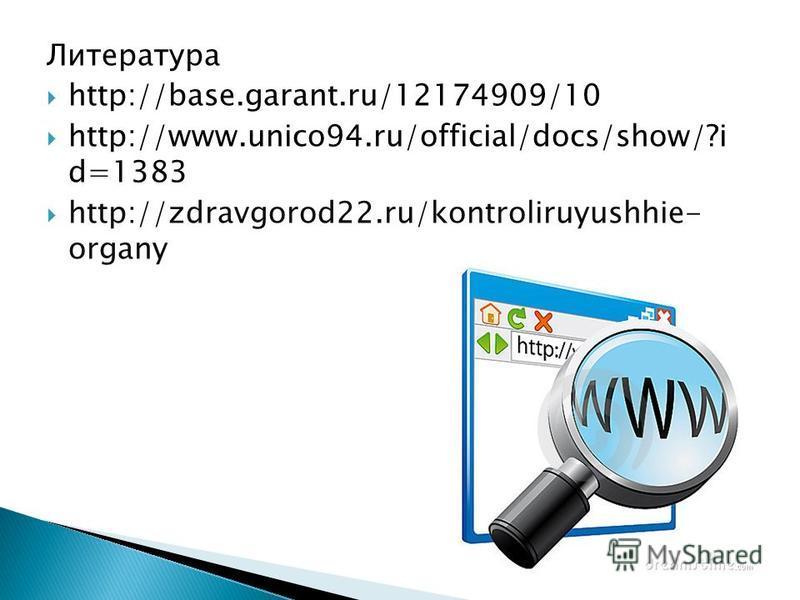 Литература http://base.garant.ru/12174909/10 http://www.unico94.ru/official/docs/show/?i d=1383 http://zdravgorod22.ru/kontroliruyushhie- organy
