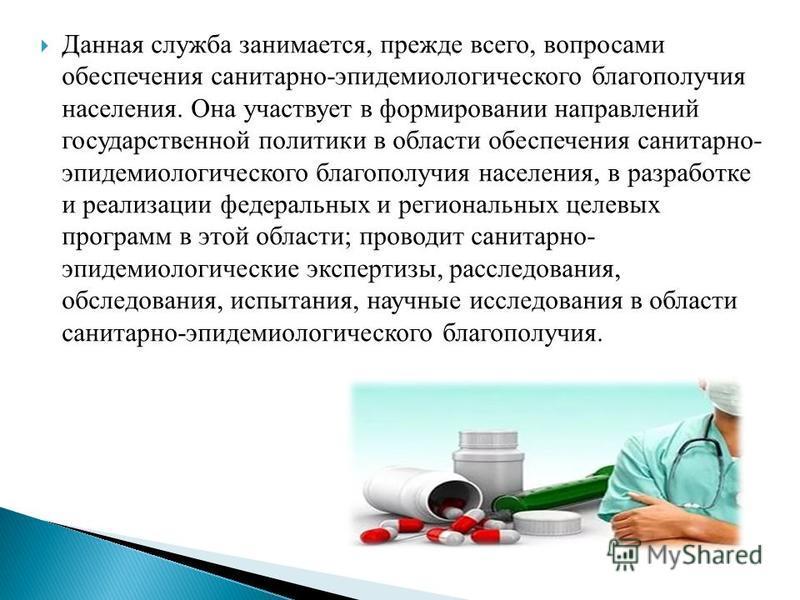 Данная служба занимается, прежде всего, вопросами обеспечения санитарно-эпидемиологического благополучия населения. Она участвует в формировании направлений государственной политики в области обеспечения санитарно- эпидемиологического благополучия на