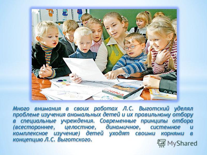 Много внимания в своих работах Л.С. Выготский уделял проблеме изучения аномальных детей и их правильному отбору в специальные учреждения. Современные принципы отбора (всестороннее, целостное, динамичное, системное и комплексное изучение) детей уходят