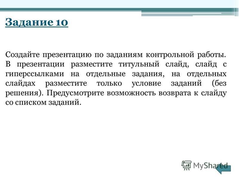 Задание 10 Создайте презентацию по заданиям контрольной работы. В презентации разместите титульный слайд, слайд с гиперссылками на отдельные задания, на отдельных слайдах разместите только условие заданий (без решения). Предусмотрите возможность возв