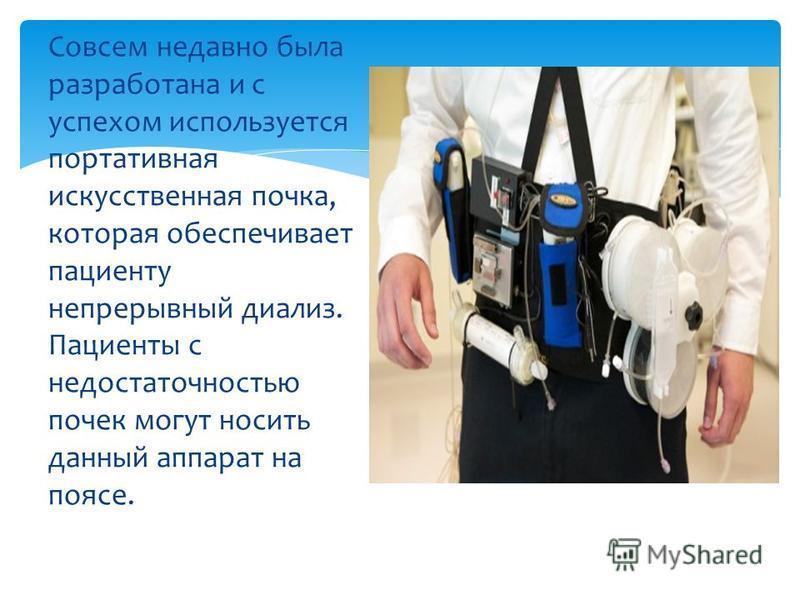 Совсем недавно была разработана и с успехом используется портативная искусственная почка, которая обеспечивает пациенту непрерывный диализ. Пациенты с недостаточностью почек могут носить данный аппарат на поясе.