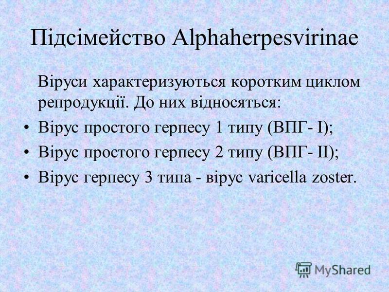 Підсімейство Alphaherpesvirinae Віруси характеризуються коротким циклом репродукції. До них відносяться: Вірус простого герпесу 1 типу (ВПГ- I); Вірус простого герпесу 2 типу (ВПГ- II); Вірус герпесу 3 типа - вірус varicella zoster.