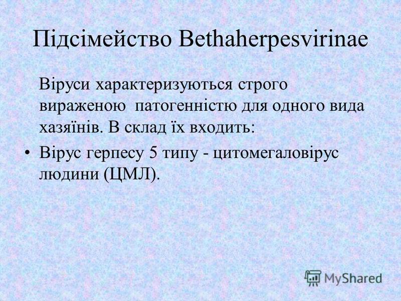 Підсімейство Bethaherpesvirinae Віруси характеризуються строго вираженою патогенністю для одного вида хазяїнів. В склад їх входить: Вірус герпесу 5 типу - цитомегаловірус людини (ЦМЛ).