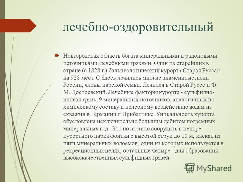 лечебно-оздоровительный Новгородская область богата минеральными и радоновыми источниками, лечебными грязями. Один из старейших в стране (с 1828 г.) бальнеологический курорт «Старая Русса» на 928 мест. С Здесь лечились многие знаменитые люди России,