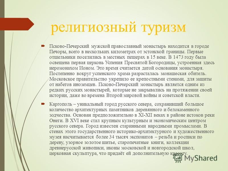 религиозный туризм Псково-Печерский мужской православный монастырь находится в городе Печоры, всего в нескольких километрах от эстонской границы. Первые отшельники поселились в местных пещерах в 15 веке. В 1473 году была освещена первая церковь Успен