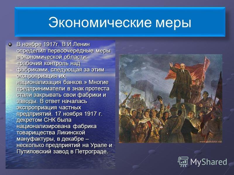 Экономические меры В ноябре 1917 г. В.И.Ленин определил первоочерёдные меры в экономической области: «рабочий контроль над фабриками, следующая за этим экспроприация их, национализация банков.» Многие предприниматели в знак протеста стали закрывать с