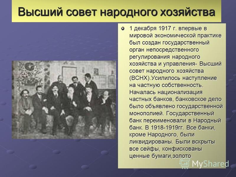 Высший совет народного хозяйства 1 декабря 1917 г. впервые в мировой экономической практике был создан государственный орган непосредственного регулирования народного хозяйства и управления- Высший совет народного хозяйства (ВСНХ).Усилилось наступлен