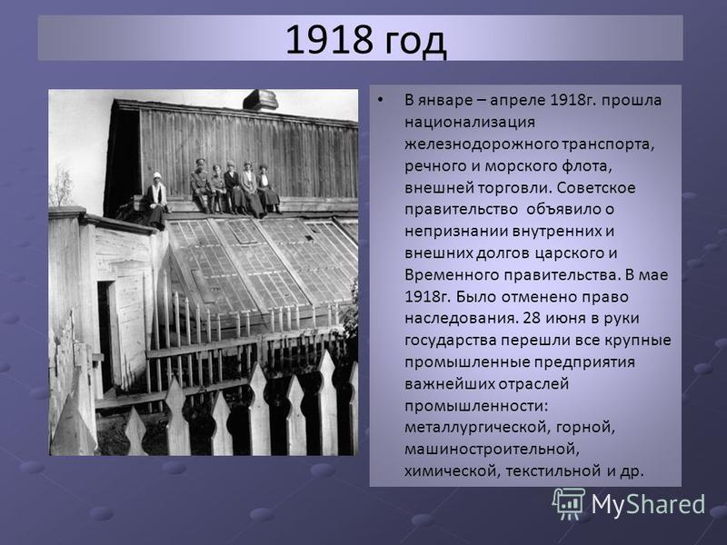 1918 год В январе – апреле 1918 г. прошла национализация железнодорожного транспорта, речного и морского флота, внешней торговли. Советское правительство объявило о непризнании внутренних и внешних долгов царского и Временного правительства. В мае 19