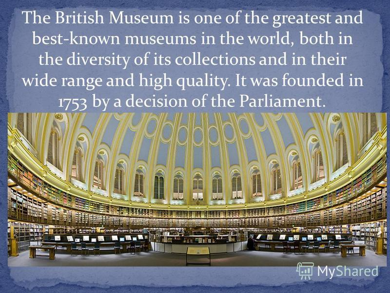 The British Museum is one of the greatest and best-known museums in the world, both in the diversity of its collections and in their wide range and high quality. It was founded in 1753 by a decision of the Parliament.