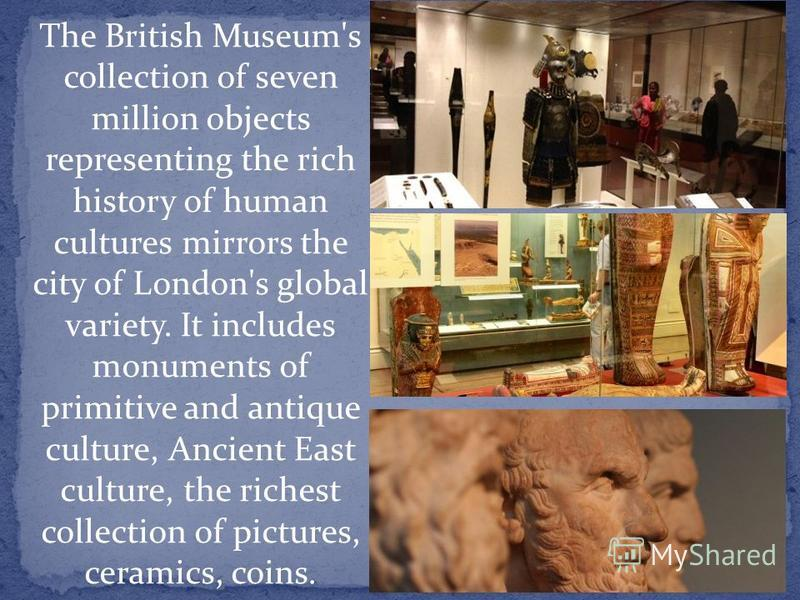 The British Museum's collection of seven million objects representing the rich history of human cultures mirrors the city of London's global variety. It includes monuments of primitive and antique culture, Ancient East culture, the richest collection