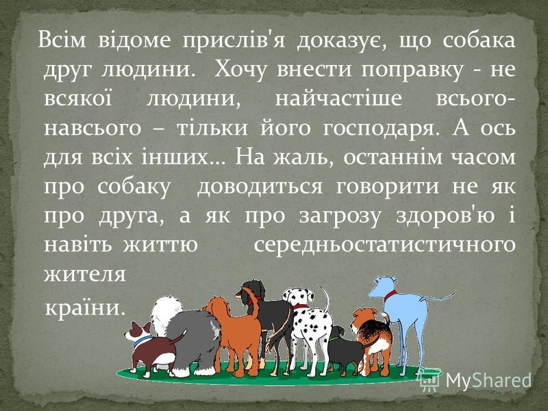 Всім відоме прислів'я доказує, що собака друг людини. Хочу внести поправку - не всякої людини, найчастіше всього- навсього – тільки його господаря. А ось для всіх інших… На жаль, останнім часом про собаку доводиться говорити не як про друга, а як про