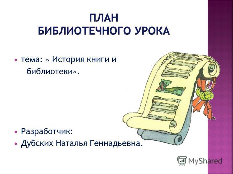 тема: « История книги и библиотеки». Разработчик: Дубских Наталья Геннадьевна.