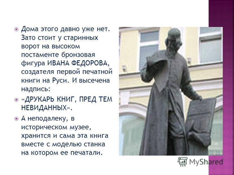 Дома этого давно уже нет. Зато стоит у старинных ворот на высоком постаменте бронзовая фигура ИВАНА ФЕДОРОВА, создателя первой печатной книги на Руси. И высечена надпись: «ДРУКАРЬ КНИГ, ПРЕД ТЕМ НЕВИДАННЫХ». А неподалеку, в историческом музее, хранит