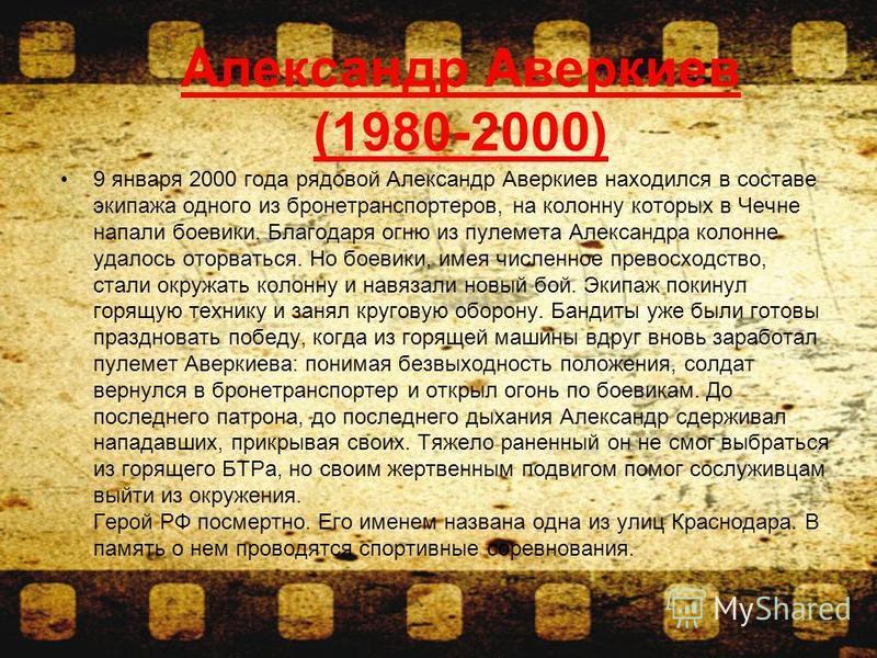 9 января 2000 года рядовой Александр Аверкиев находился в составе экипажа одного из бронетранспортеров, на колонну которых в Чечне напали боевики. Благодаря огню из пулемета Александра колонне удалось оторваться. Но боевики, имея численное превосходс