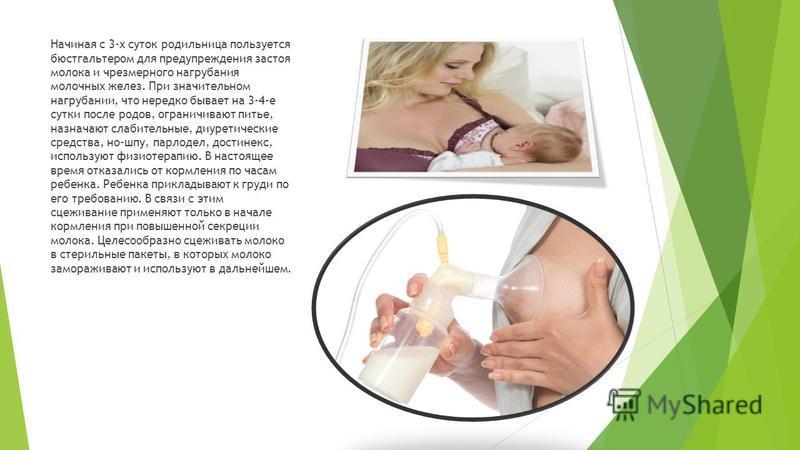 Начиная с 3-х суток родильница пользуется бюстгальтером для предупреждения застоя молока и чрезмерного нагрубания молочных желез. При значительном нагрубании, что нередко бывает на 3-4-е сутки после родов, ограничивают питье, назначают слабительные,