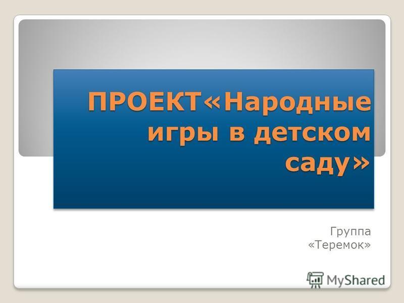 ПРОЕКТ«Народные игры в детском саду» Группа «Теремок»