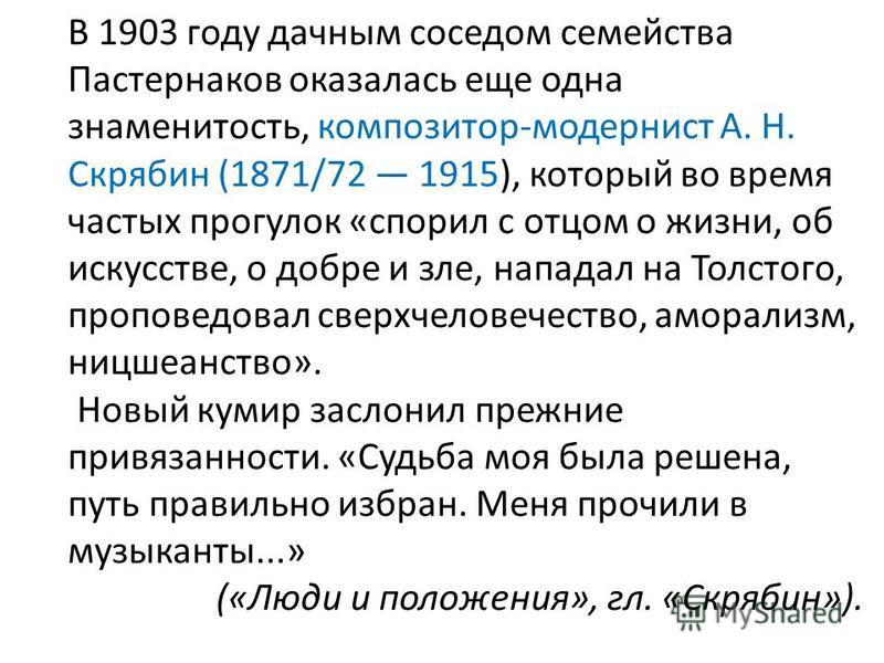 В 1903 году дачным соседом семейства Пастернаков оказалась еще одна знаменитость, композитор-модернист А. Н. Скрябин (1871/72 1915), который во время частых прогулок «спорил с отцом о жизни, об искусстве, о добре и зле, нападал на Толстого, проповед