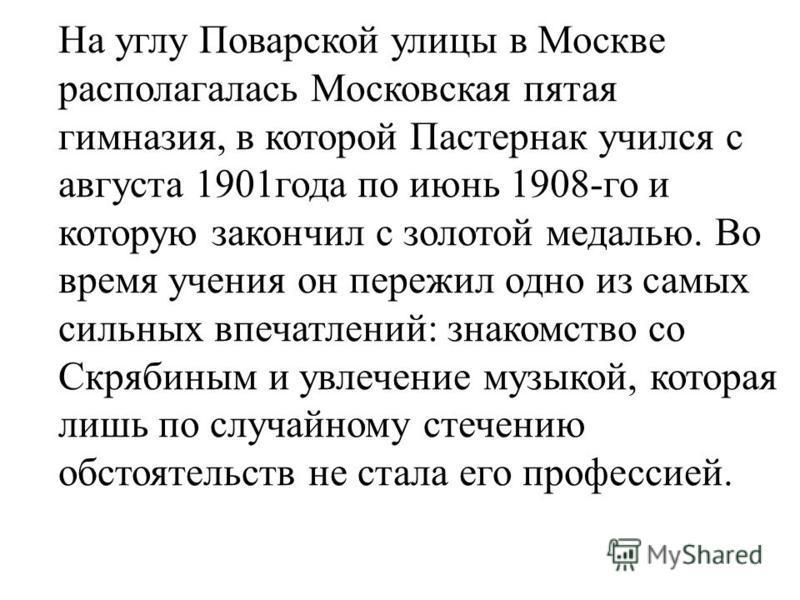 На углу Поварской улицы в Москве располагалась Московская пятая гимназия, в которой Пастернак учился с августа 1901 года по июнь 1908-го и которую закончил с золотой медалью. Во время учения он пережил одно из самых сильных впечатлений: знакомство со