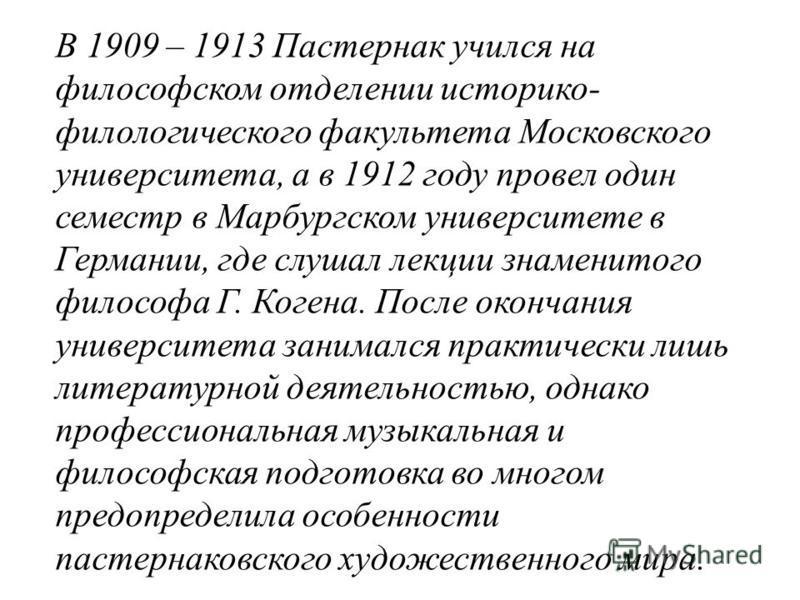 В 1909 – 1913 Пастернак учился на философском отделении историко- филологического факультета Московского университета, а в 1912 году провел один семестр в Марбургском университете в Германии, где слушал лекции знаменитого философа Г. Когена. После ок