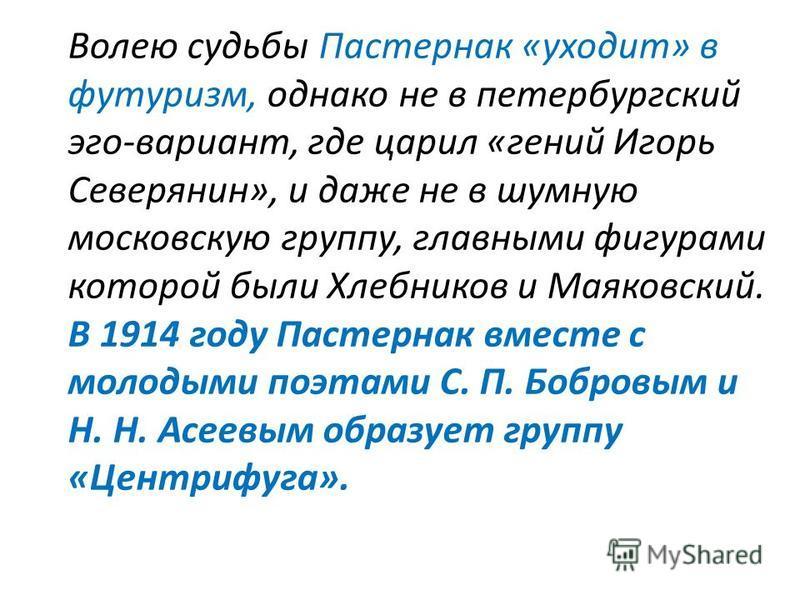Волею судьбы Пастернак «уходит» в футуризм, однако не в петербургский эго-вариант, где царил «гений Игорь Северянин», и даже не в шумную московскую группу, главными фигурами которой были Хлебников и Маяковский. В 1914 году Пастернак вместе с молодым