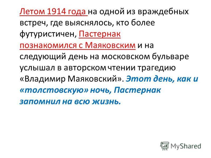 Летом 1914 года на одной из враждебных встреч, где выяснялось, кто более футуристичен, Пастернак познакомился с Маяковским и на следующий день на московском бульваре услышал в авторском чтении трагедию «Владимир Маяковский». Этот день, как и «толст