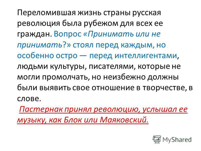 Переломившая жизнь страны русская революция была рубежом для всех ее граждан. Вопрос «Принимать или не принимать?» стоял перед каждым, но особенно остро перед интеллигентами, людьми культуры, писателями, которые не могли промолчать, но неизбежно дол