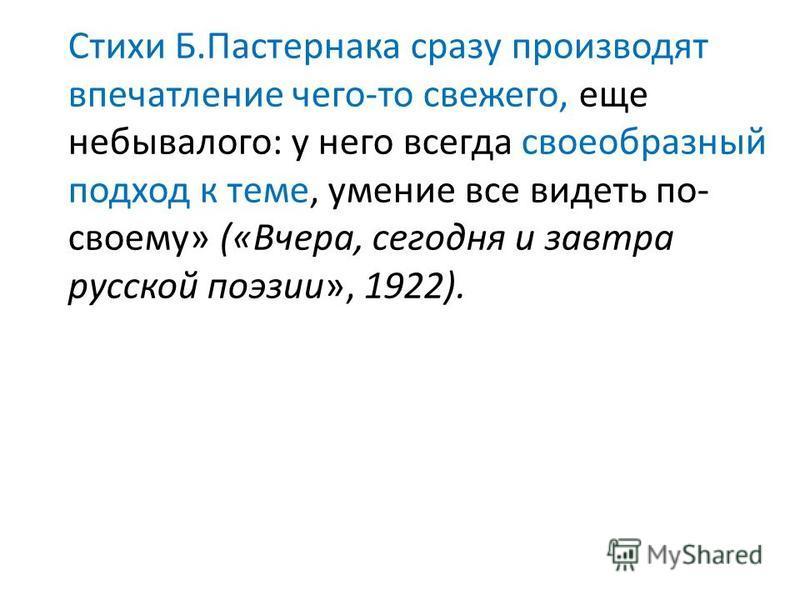 Стихи Б.Пастернака сразу производят впечатление чего-то свежего, еще небывалого: у него всегда своеобразный подход к теме, умение все видеть по- своему» («Вчера, сегодня и завтра русской поэзии», 1922).