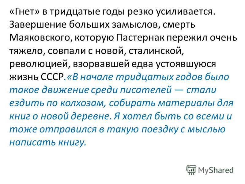 «Гнет» в тридцатые годы резко усиливается. Завершение больших замыслов, смерть Маяковского, которую Пастернак пережил очень тяжело, совпали с новой, сталинской, революцией, взорвавшей едва устоявшуюся жизнь СССР.«В начале тридцатых годов было такое