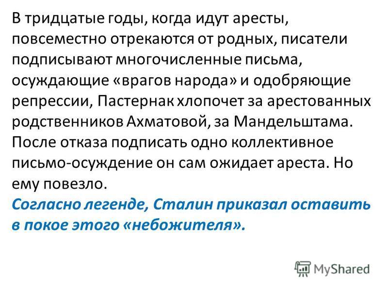 В тридцатые годы, когда идут аресты, повсеместно отрекаются от родных, писатели подписывают многочисленные письма, осуждающие «врагов народа» и одобряющие репрессии, Пастернак хлопочет за арестованных родственников Ахматовой, за Мандельштама. Посл