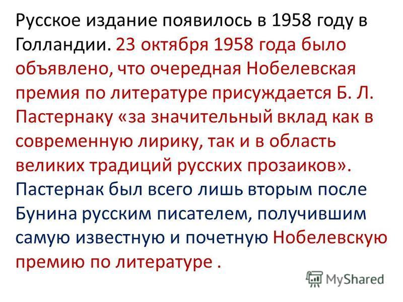 Русское издание появилось в 1958 году в Голландии. 23 октября 1958 года было объявлено, что очередная Нобелевская премия по литературе присуждается Б. Л. Пастернаку «за значительный вклад как в современную лирику, так и в область великих традиций
