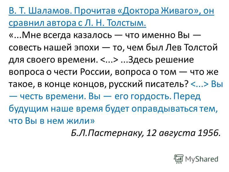 В. Т. Шаламов. Прочитав «Доктора Живаго», он сравнил автора с Л. Н. Толстым. «...Мне всегда казалось что именно Вы совесть нашей эпохи то, чем был Лев Толстой для своего времени....Здесь решение вопроса о чести России, вопроса о том что же такое, в
