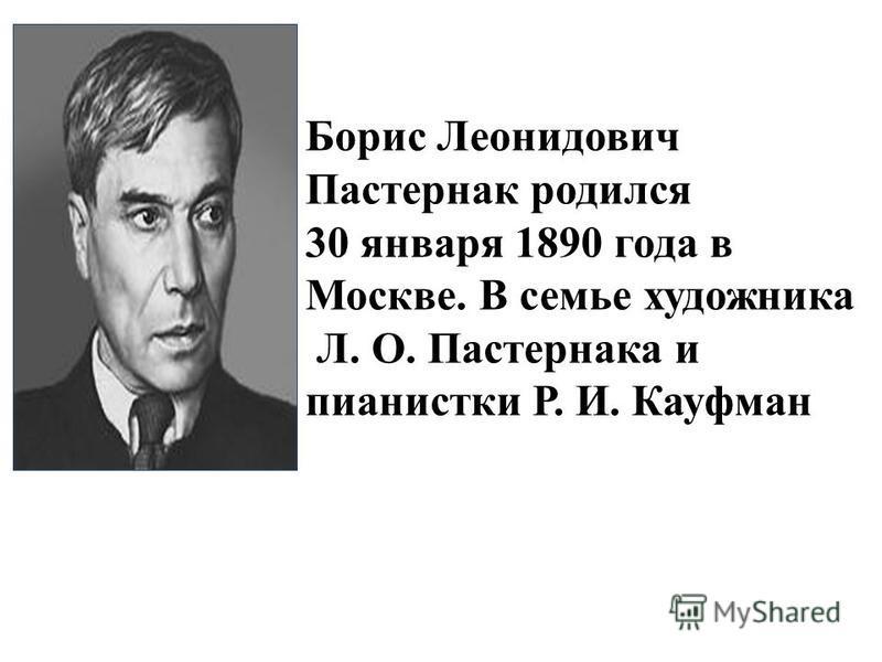 Борис Леонидович Пастернак родился 30 января 1890 года в Москве. В семье художника Л. О. Пастернака и пианистки Р. И. Кауфман