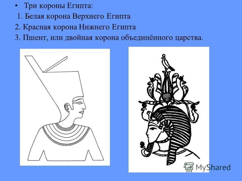 Три короны Египта: 1. Белая корона Верхнего Египта 2. Красная корона Нижнего Египта 3. Пшент, или двойная корона объединённого царства.