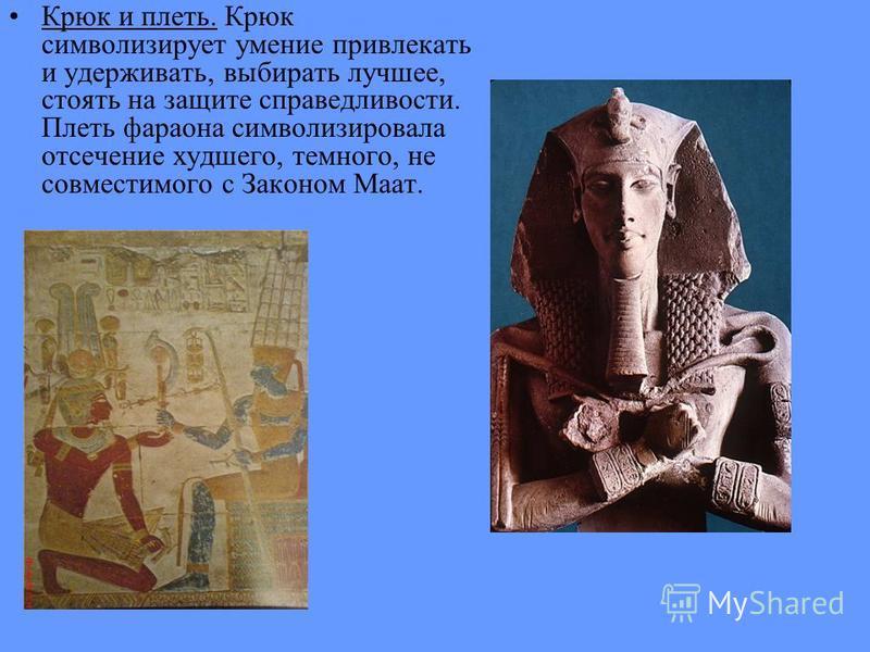 Крюк и плеть. Крюк символизирует умение привлекать и удерживать, выбирать лучшее, стоять на защите справедливости. Плеть фараона символизировала отсечение худшего, темного, не совместимого с Законом Маат.