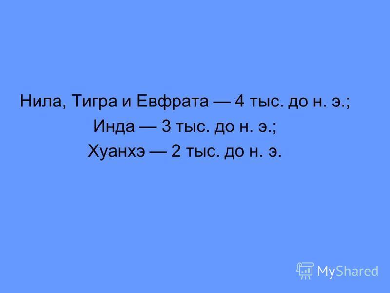Нила, Тигра и Евфрата 4 тыс. до н. э.; Инда 3 тыс. до н. э.; Хуанхэ 2 тыс. до н. э.